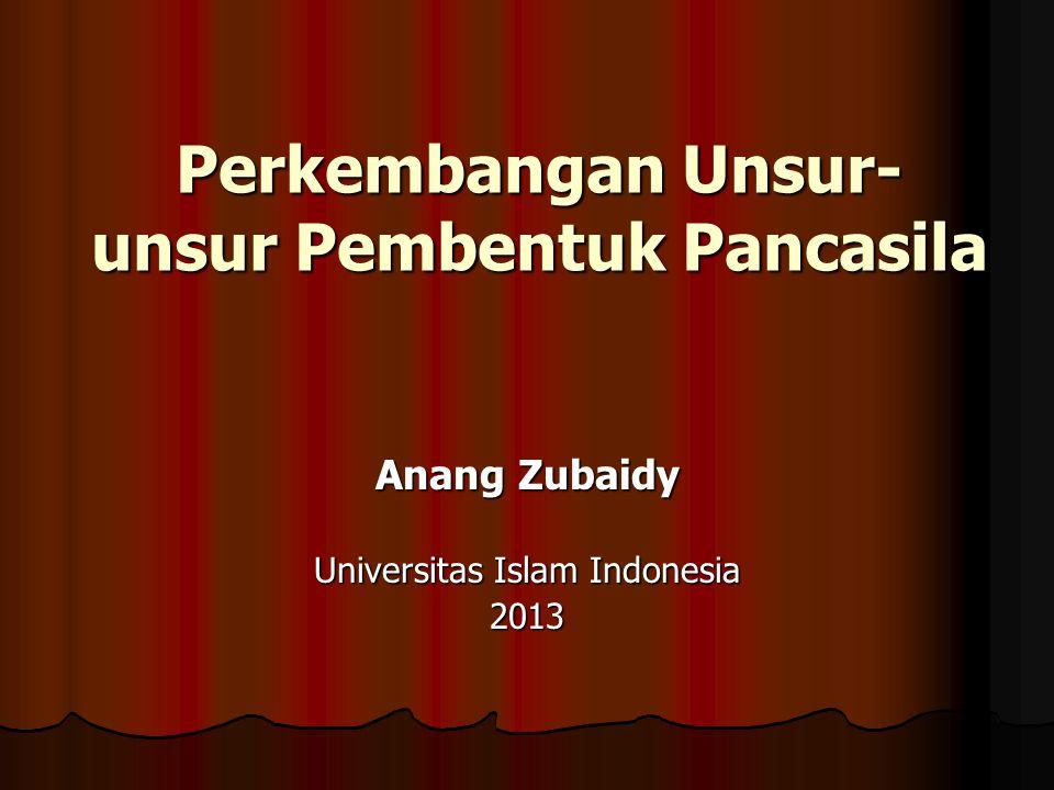 Perkembangan Unsur- unsur Pembentuk Pancasila Anang Zubaidy Universitas Islam Indonesia 2013