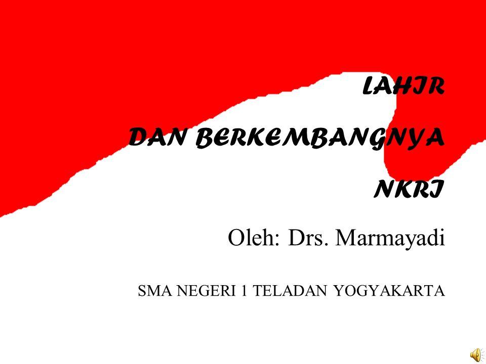 LAHIR DAN BERKEMBANGNYA NKRI Oleh: Drs. Marmayadi SMA NEGERI 1 TELADAN YOGYAKARTA