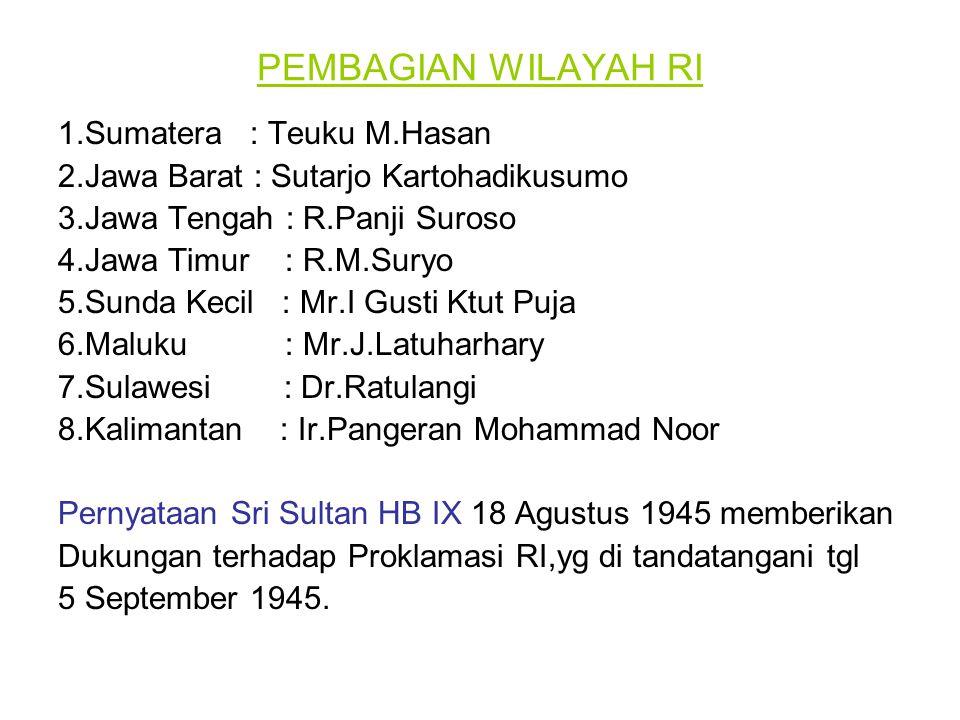 PEMBAGIAN WILAYAH RI 1.Sumatera : Teuku M.Hasan 2.Jawa Barat : Sutarjo Kartohadikusumo 3.Jawa Tengah : R.Panji Suroso 4.Jawa Timur : R.M.Suryo 5.Sunda Kecil : Mr.I Gusti Ktut Puja 6.Maluku : Mr.J.Latuharhary 7.Sulawesi : Dr.Ratulangi 8.Kalimantan : Ir.Pangeran Mohammad Noor Pernyataan Sri Sultan HB IX 18 Agustus 1945 memberikan Dukungan terhadap Proklamasi RI,yg di tandatangani tgl 5 September 1945.