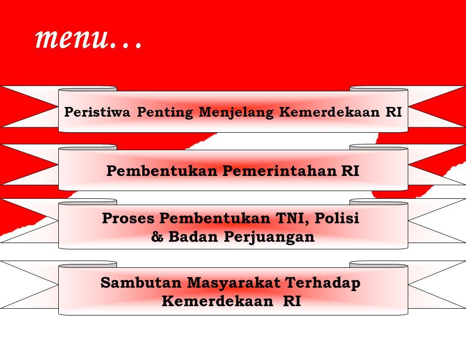 menu… Peristiwa Penting Menjelang Kemerdekaan RI Pembentukan Pemerintahan RI Proses Pembentukan TNI, Polisi & Badan Perjuangan Sambutan Masyarakat Terhadap Kemerdekaan RI