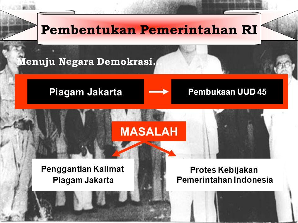 Menuju Negara Demokrasi… Piagam Jakarta Pembukaan UUD 45 MASALAH Penggantian Kalimat Piagam Jakarta Protes Kebijakan Pemerintahan Indonesia Pembentukan Pemerintahan RI