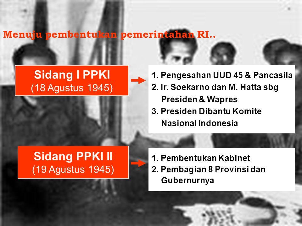 Sidang I PPKI (18 Agustus 1945) 1.Pengesahan UUD 45 & Pancasila 2.