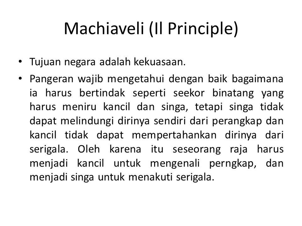 Machiaveli (Il Principle) Tujuan negara adalah kekuasaan. Pangeran wajib mengetahui dengan baik bagaimana ia harus bertindak seperti seekor binatang y