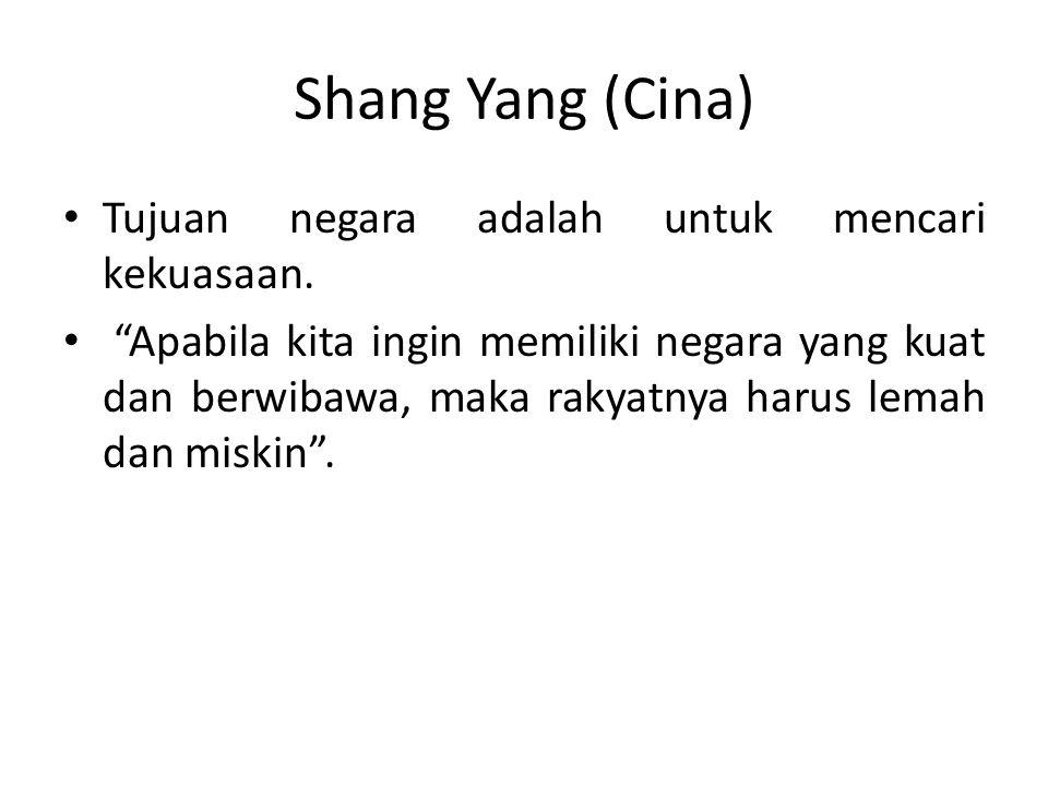 "Shang Yang (Cina) Tujuan negara adalah untuk mencari kekuasaan. ""Apabila kita ingin memiliki negara yang kuat dan berwibawa, maka rakyatnya harus lema"