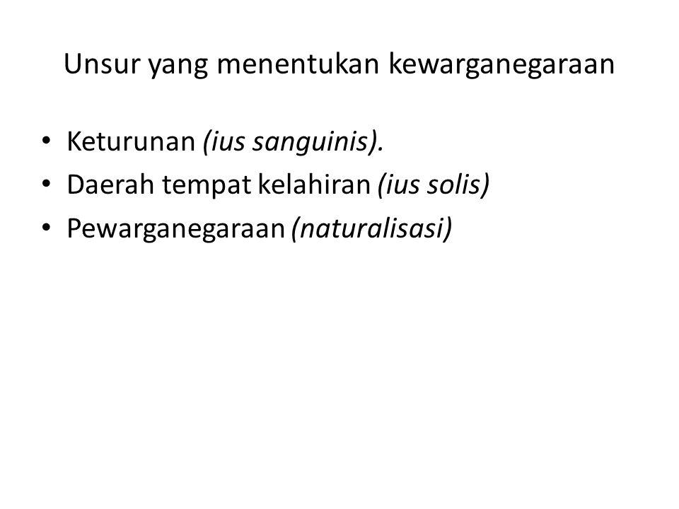 Unsur yang menentukan kewarganegaraan Keturunan (ius sanguinis). Daerah tempat kelahiran (ius solis) Pewarganegaraan (naturalisasi)
