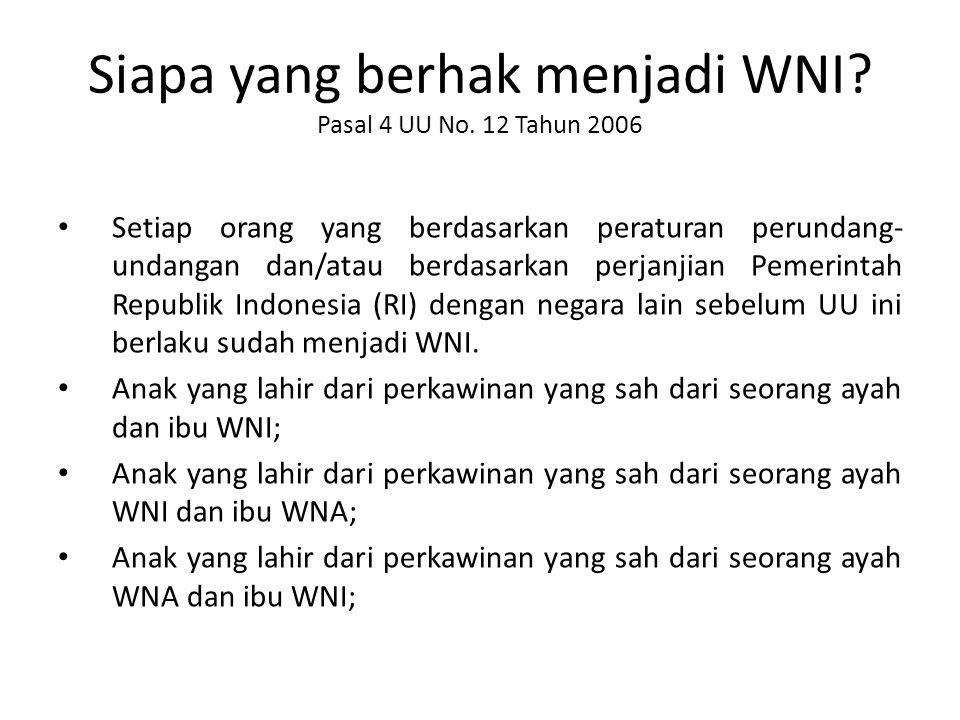 Siapa yang berhak menjadi WNI? Pasal 4 UU No. 12 Tahun 2006 Setiap orang yang berdasarkan peraturan perundang- undangan dan/atau berdasarkan perjanjia