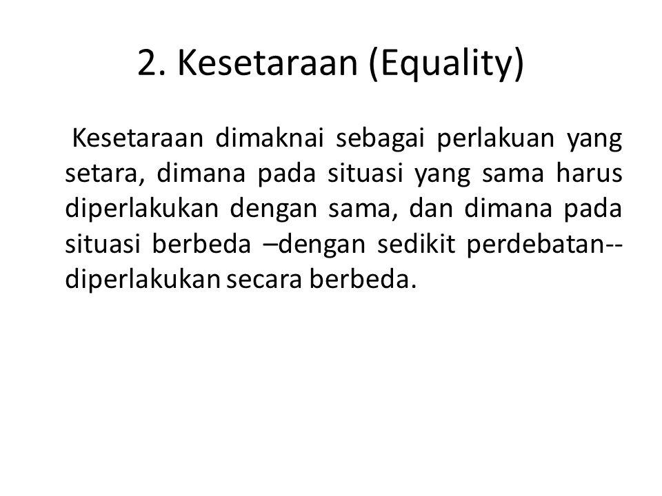 2. Kesetaraan (Equality) Kesetaraan dimaknai sebagai perlakuan yang setara, dimana pada situasi yang sama harus diperlakukan dengan sama, dan dimana p