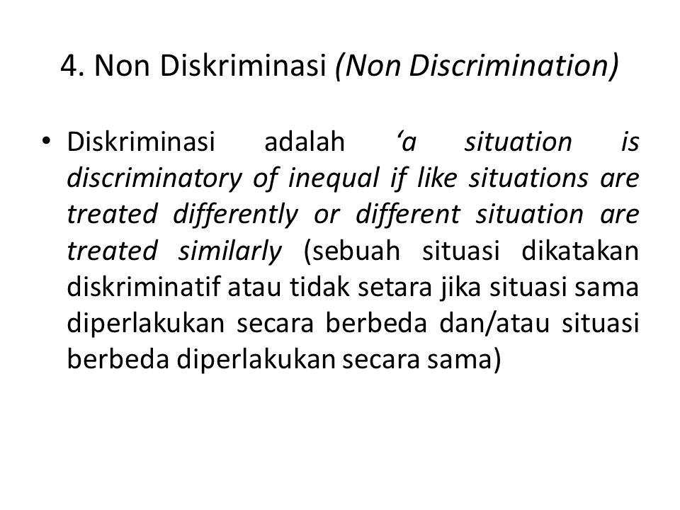 4. Non Diskriminasi (Non Discrimination) Diskriminasi adalah 'a situation is discriminatory of inequal if like situations are treated differently or d