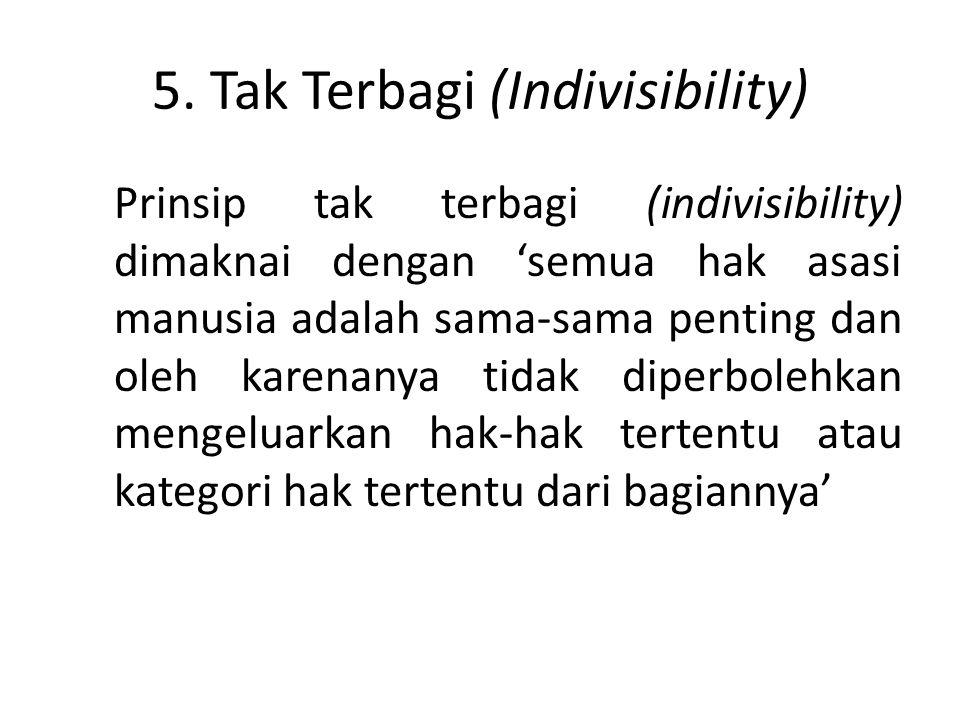 5. Tak Terbagi (Indivisibility) Prinsip tak terbagi (indivisibility) dimaknai dengan 'semua hak asasi manusia adalah sama-sama penting dan oleh karena