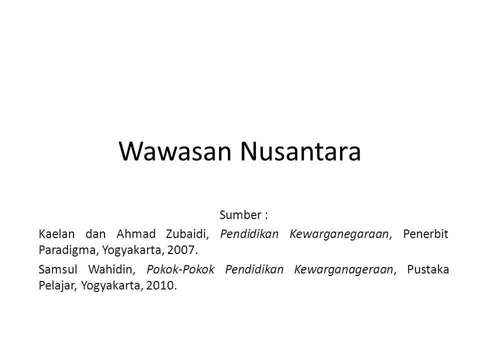 Wawasan Nusantara Sumber : Kaelan dan Ahmad Zubaidi, Pendidikan Kewarganegaraan, Penerbit Paradigma, Yogyakarta, 2007. Samsul Wahidin, Pokok-Pokok Pen