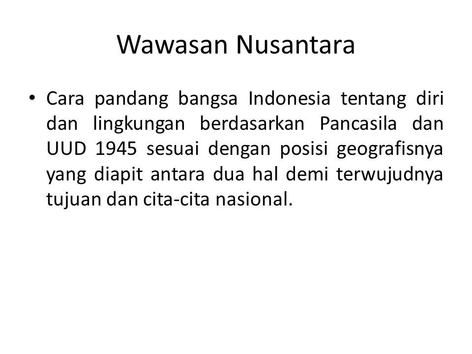 Wawasan Nusantara Cara pandang bangsa Indonesia tentang diri dan lingkungan berdasarkan Pancasila dan UUD 1945 sesuai dengan posisi geografisnya yang