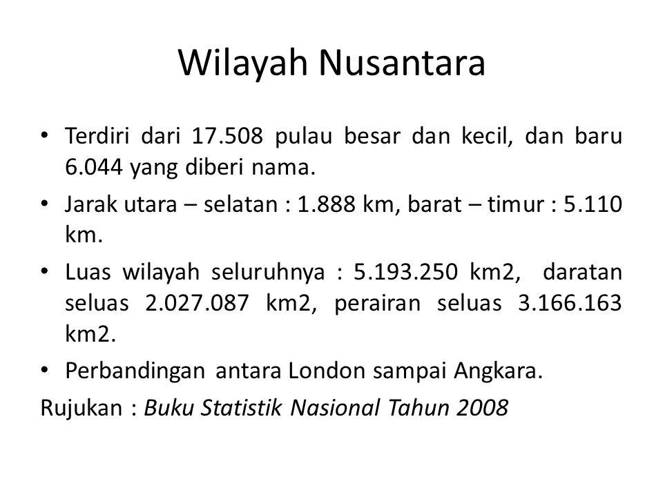 Wilayah Nusantara Terdiri dari 17.508 pulau besar dan kecil, dan baru 6.044 yang diberi nama. Jarak utara – selatan : 1.888 km, barat – timur : 5.110