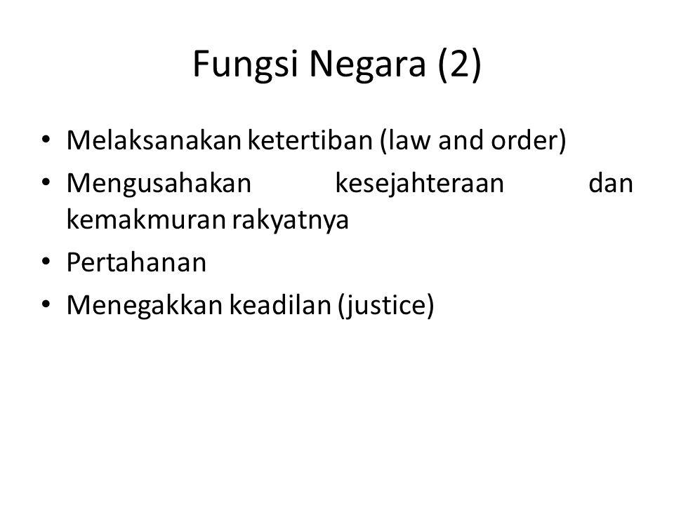 Fungsi Negara (2) Melaksanakan ketertiban (law and order) Mengusahakan kesejahteraan dan kemakmuran rakyatnya Pertahanan Menegakkan keadilan (justice)