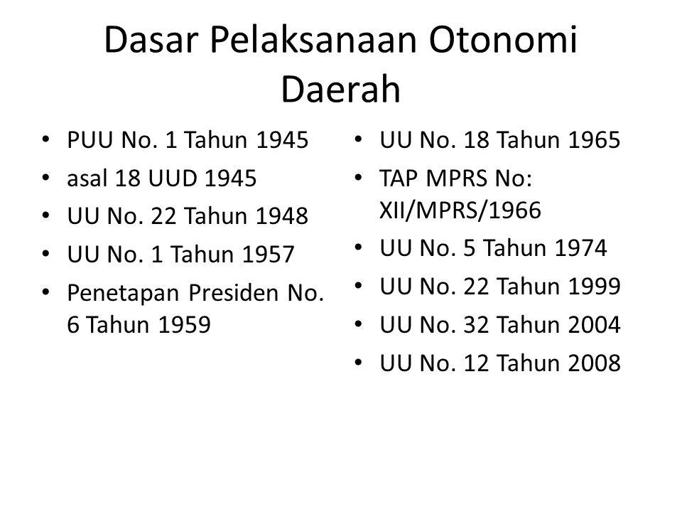 Dasar Pelaksanaan Otonomi Daerah PUU No. 1 Tahun 1945 asal 18 UUD 1945 UU No. 22 Tahun 1948 UU No. 1 Tahun 1957 Penetapan Presiden No. 6 Tahun 1959 UU