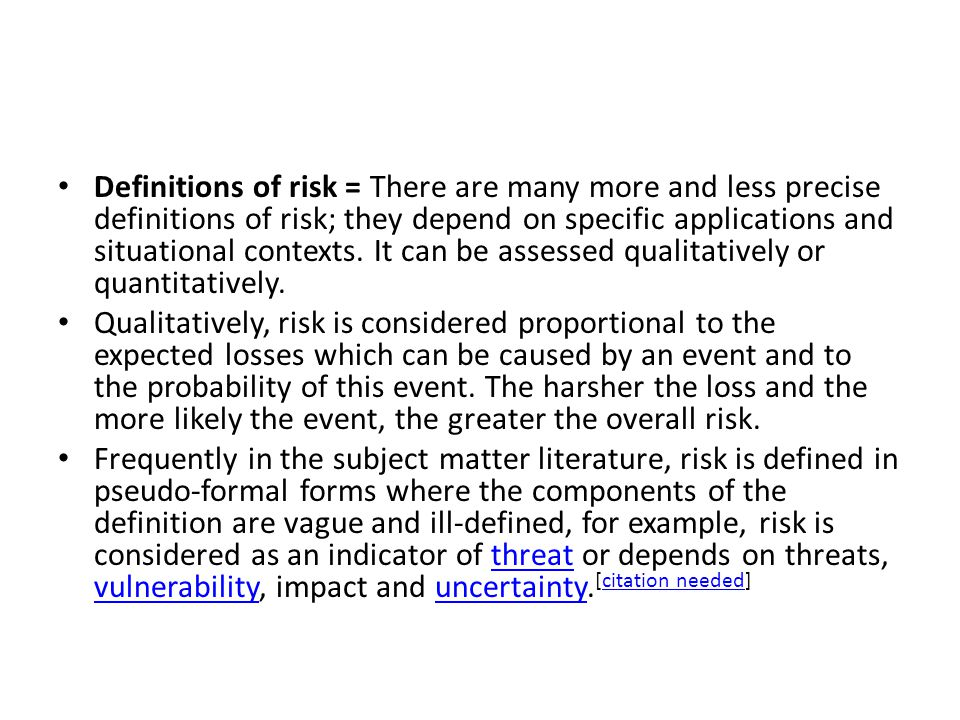 Definitions of risk = There are many more and less precise definitions of risk; they depend on specific applications and situational contexts. It can