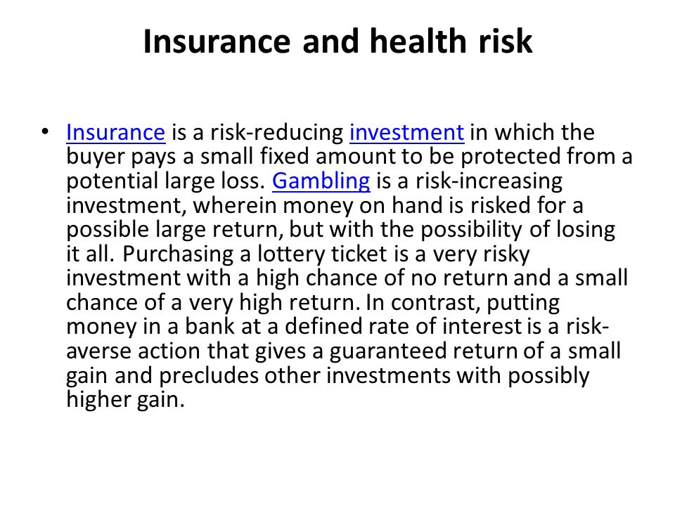 Insurance and health risk Insurance is a risk-reducing investment in which the buyer pays a small fixed amount to be protected from a potential large