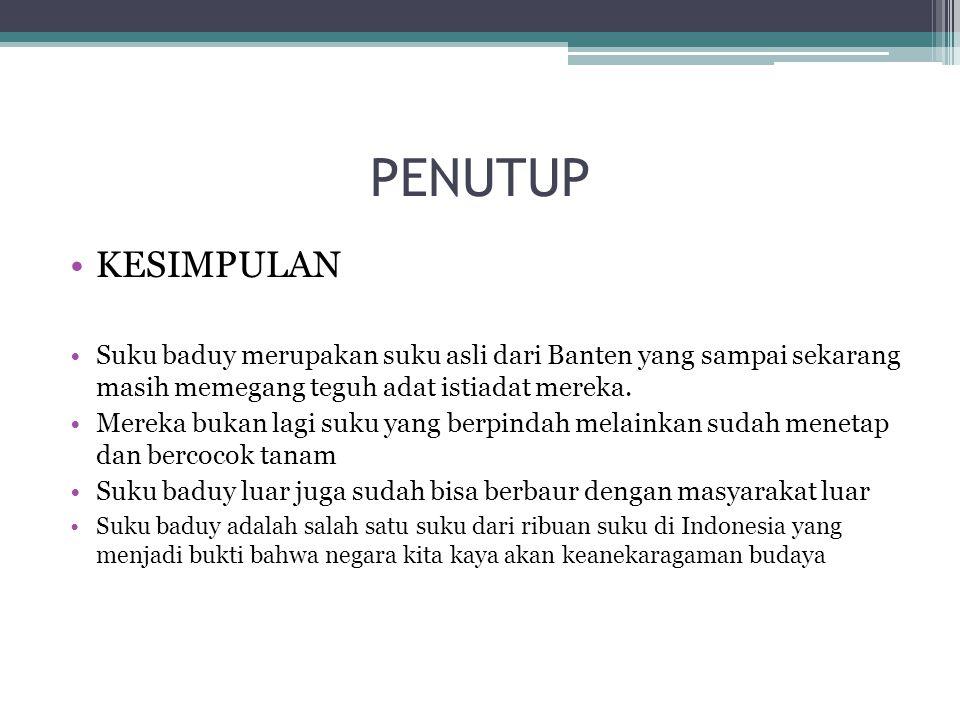 PENUTUP KESIMPULAN Suku baduy merupakan suku asli dari Banten yang sampai sekarang masih memegang teguh adat istiadat mereka. Mereka bukan lagi suku y