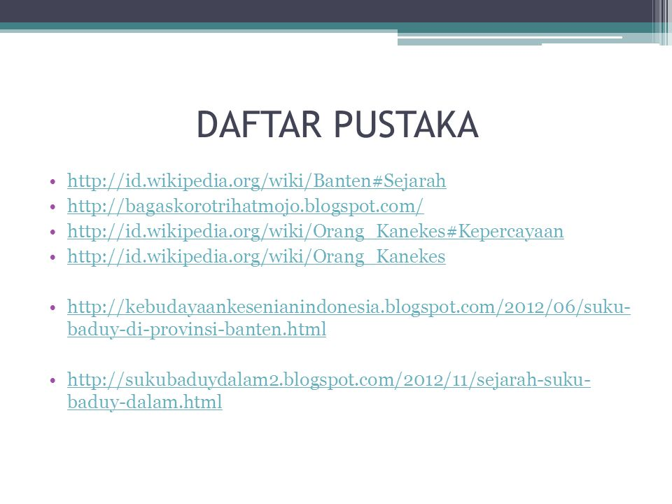 DAFTAR PUSTAKA http://id.wikipedia.org/wiki/Banten#Sejarah http://bagaskorotrihatmojo.blogspot.com/ http://id.wikipedia.org/wiki/Orang_Kanekes#Kepercayaan http://id.wikipedia.org/wiki/Orang_Kanekes http://kebudayaankesenianindonesia.blogspot.com/2012/06/suku- baduy-di-provinsi-banten.htmlhttp://kebudayaankesenianindonesia.blogspot.com/2012/06/suku- baduy-di-provinsi-banten.html http://sukubaduydalam2.blogspot.com/2012/11/sejarah-suku- baduy-dalam.htmlhttp://sukubaduydalam2.blogspot.com/2012/11/sejarah-suku- baduy-dalam.html