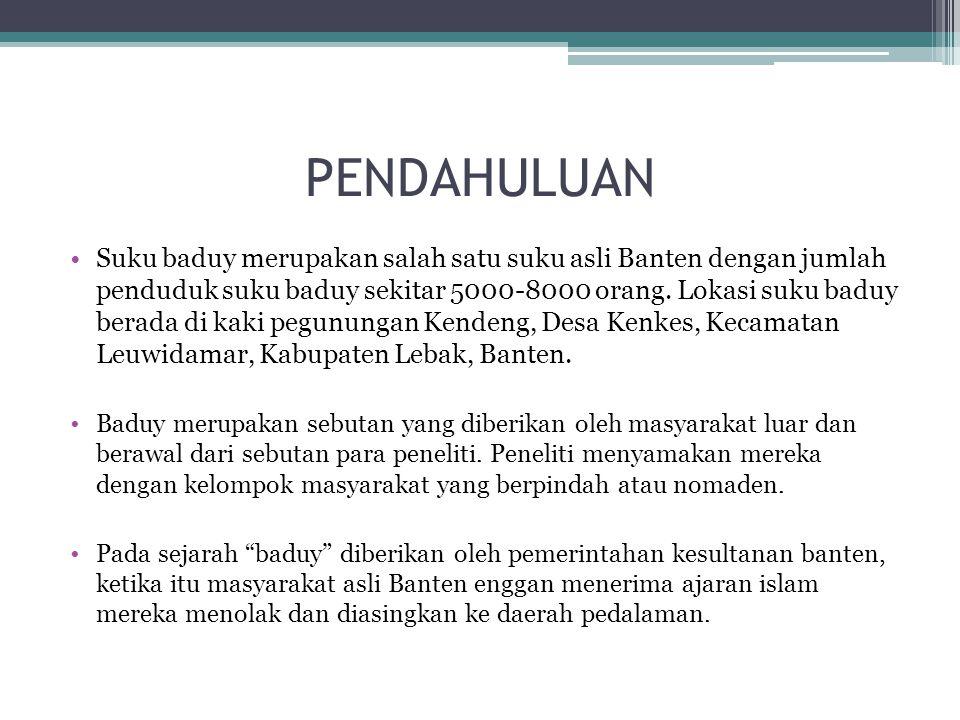 PENDAHULUAN Suku baduy merupakan salah satu suku asli Banten dengan jumlah penduduk suku baduy sekitar 5000-8000 orang. Lokasi suku baduy berada di ka