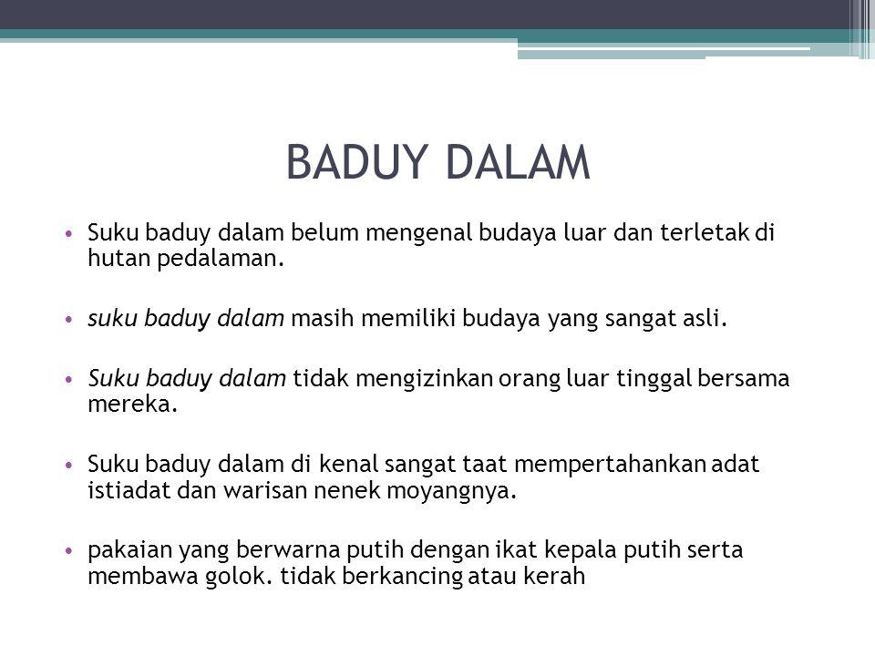BADUY DALAM Suku baduy dalam belum mengenal budaya luar dan terletak di hutan pedalaman. suku baduy dalam masih memiliki budaya yang sangat asli. Suku