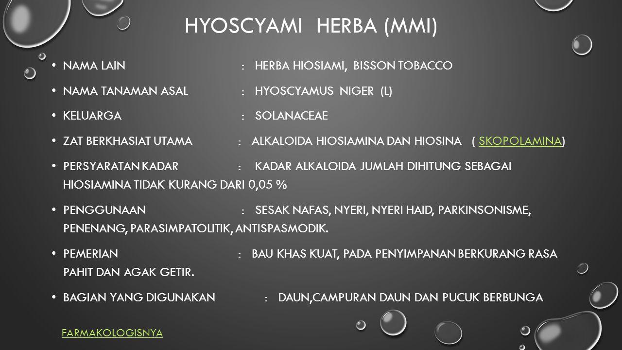 HYOSCYAMI HERBA (MMI) NAMA LAIN : HERBA HIOSIAMI, BISSON TOBACCO NAMA TANAMAN ASAL : HYOSCYAMUS NIGER (L) KELUARGA : SOLANACEAE ZAT BERKHASIAT UTAMA : ALKALOIDA HIOSIAMINA DAN HIOSINA ( SKOPOLAMINA)SKOPOLAMINA PERSYARATAN KADAR : KADAR ALKALOIDA JUMLAH DIHITUNG SEBAGAI HIOSIAMINA TIDAK KURANG DARI 0,05 % PENGGUNAAN : SESAK NAFAS, NYERI, NYERI HAID, PARKINSONISME, PENENANG, PARASIMPATOLITIK, ANTISPASMODIK.