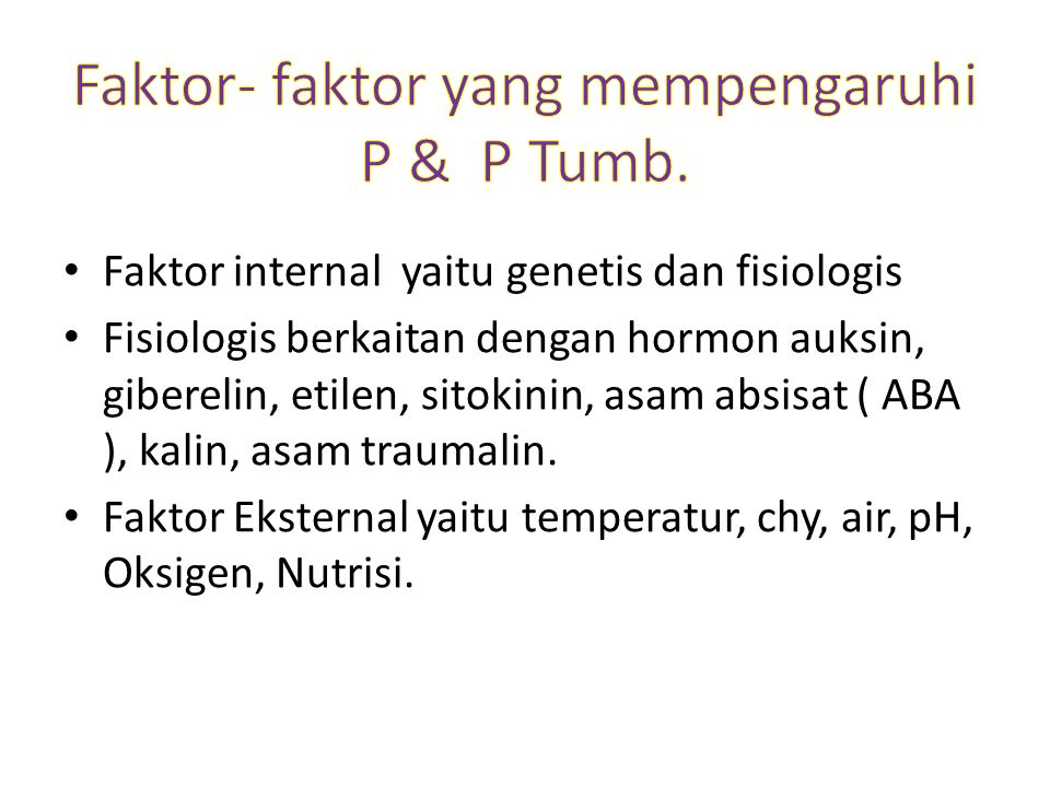 Faktor internal yaitu genetis dan fisiologis Fisiologis berkaitan dengan hormon auksin, giberelin, etilen, sitokinin, asam absisat ( ABA ), kalin, asam traumalin.