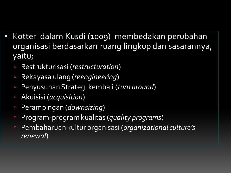  Kotter dalam Kusdi (1009) membedakan perubahan organisasi berdasarkan ruang lingkup dan sasarannya, yaitu;  Restrukturisasi (restructuration)  Rek