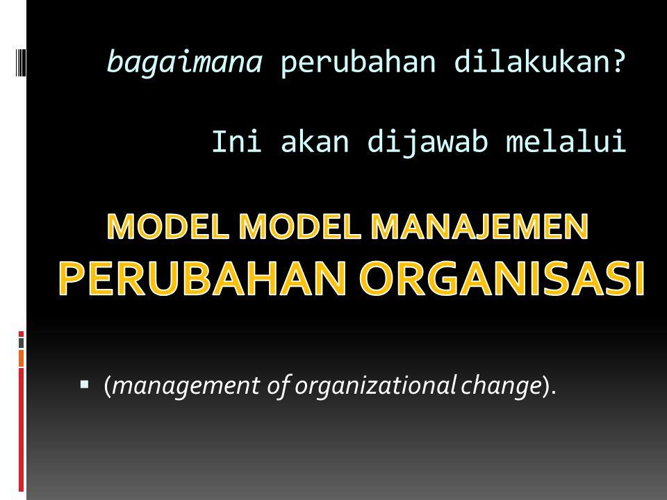 bagaimana perubahan dilakukan? Ini akan dijawab melalui  (management of organizational change).