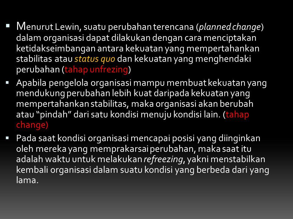  M enurut Lewin, suatu perubahan terencana (planned change) dalam organisasi dapat dilakukan dengan cara menciptakan ketidakseimbangan antara kekuata