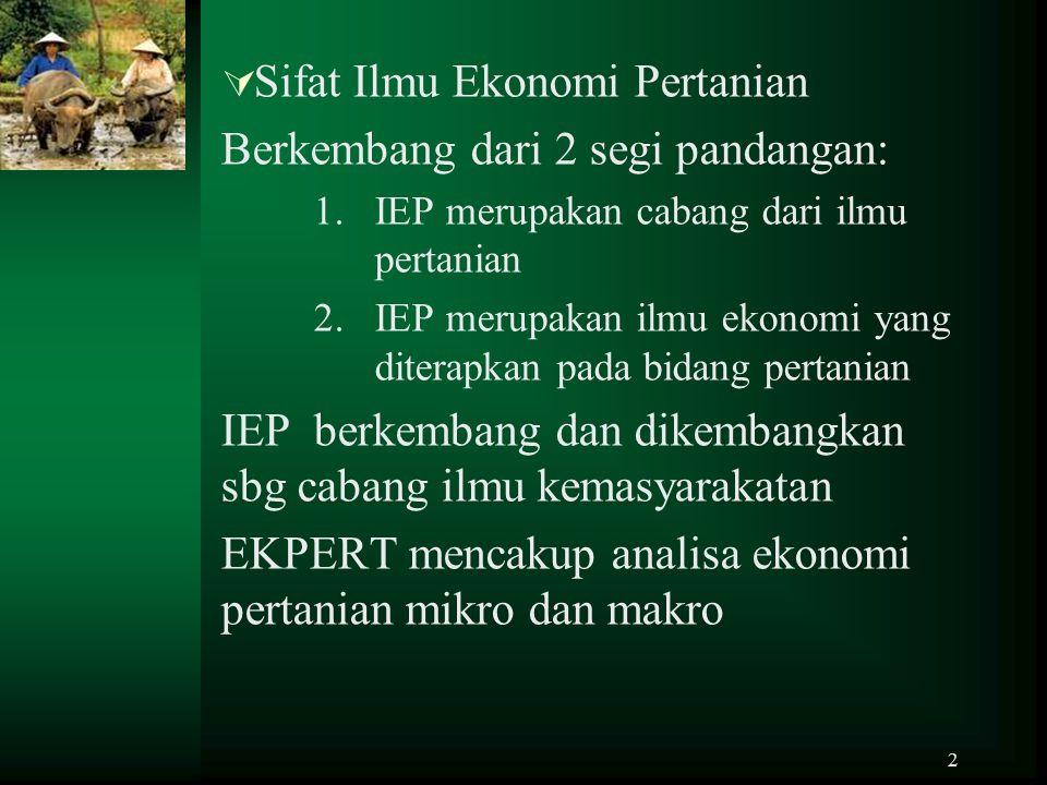 2  Sifat Ilmu Ekonomi Pertanian Berkembang dari 2 segi pandangan: 1.IEP merupakan cabang dari ilmu pertanian 2.IEP merupakan ilmu ekonomi yang ditera