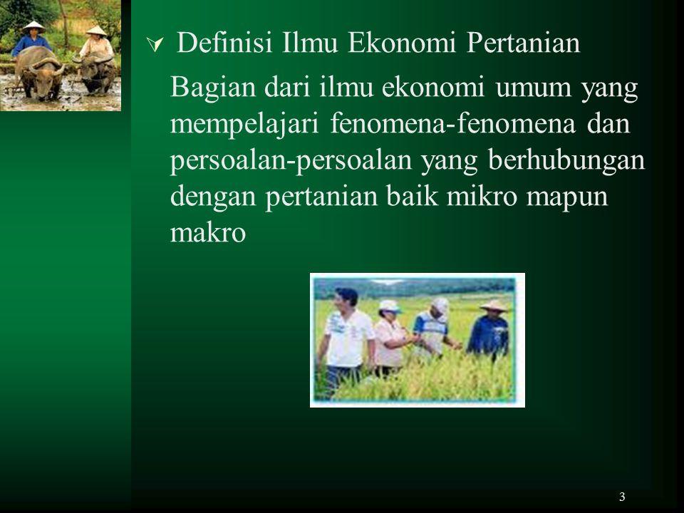3  Definisi Ilmu Ekonomi Pertanian Bagian dari ilmu ekonomi umum yang mempelajari fenomena-fenomena dan persoalan-persoalan yang berhubungan dengan p