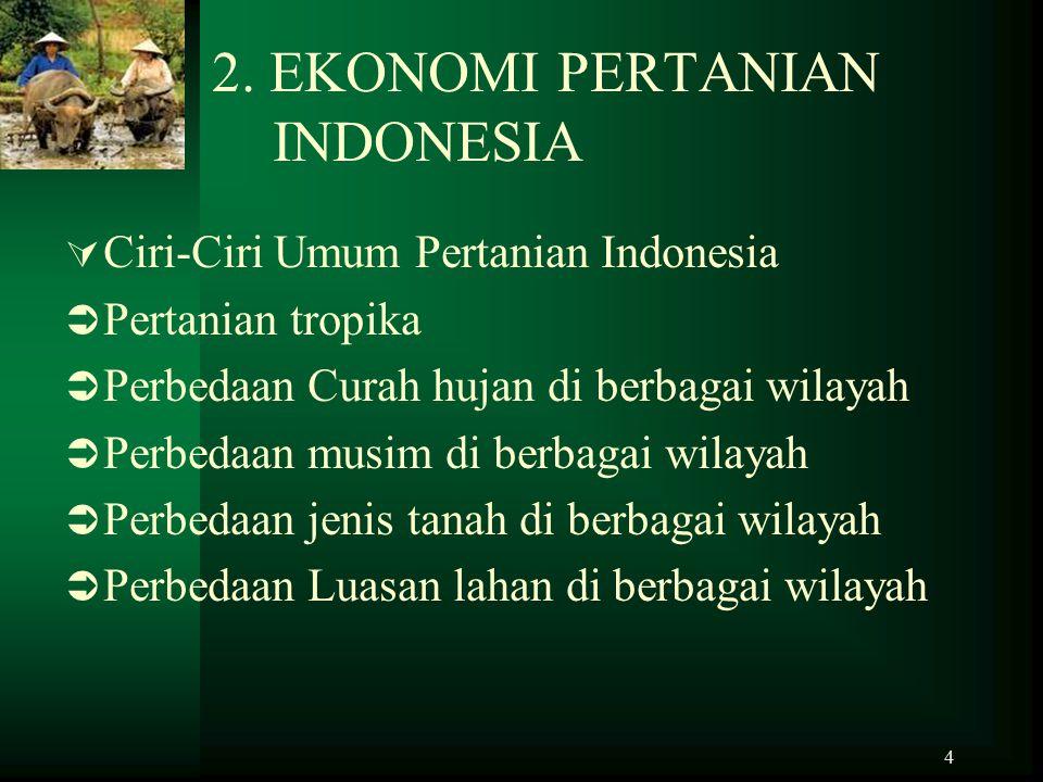 4 2. EKONOMI PERTANIAN INDONESIA  Ciri-Ciri Umum Pertanian Indonesia  Pertanian tropika  Perbedaan Curah hujan di berbagai wilayah  Perbedaan musi