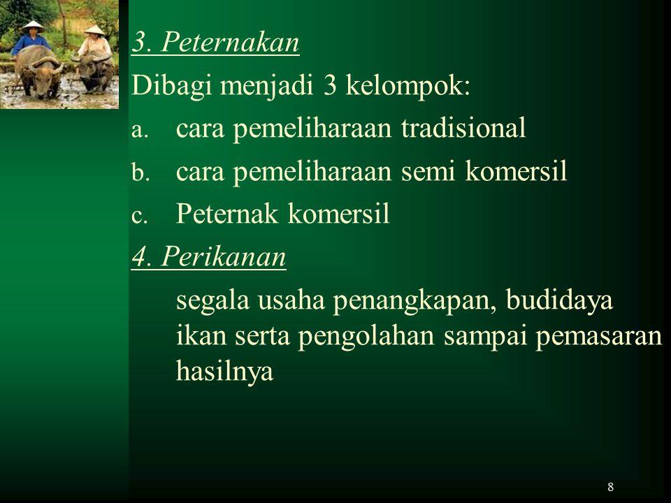 8 3. Peternakan Dibagi menjadi 3 kelompok: a. cara pemeliharaan tradisional b. cara pemeliharaan semi komersil c. Peternak komersil 4. Perikanan segal