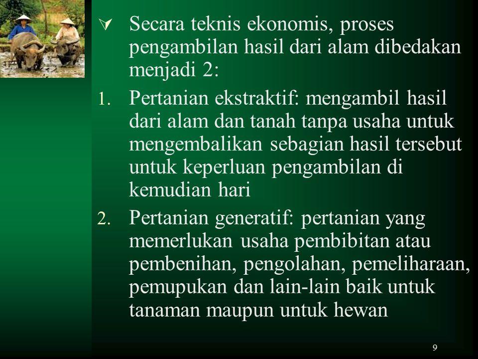 9  Secara teknis ekonomis, proses pengambilan hasil dari alam dibedakan menjadi 2: 1. Pertanian ekstraktif: mengambil hasil dari alam dan tanah tanpa