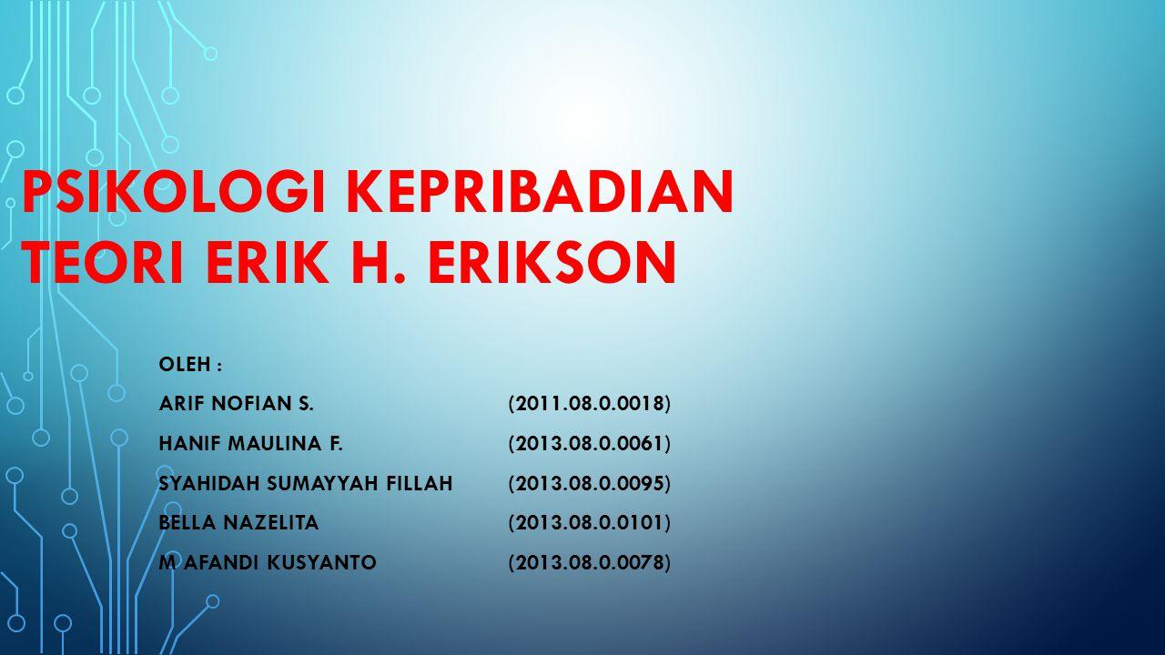 PSIKOLOGI KEPRIBADIAN TEORI ERIK H. ERIKSON OLEH : ARIF NOFIAN S.(2011.08.0.0018) HANIF MAULINA F.(2013.08.0.0061) SYAHIDAH SUMAYYAH FILLAH(2013.08.0.