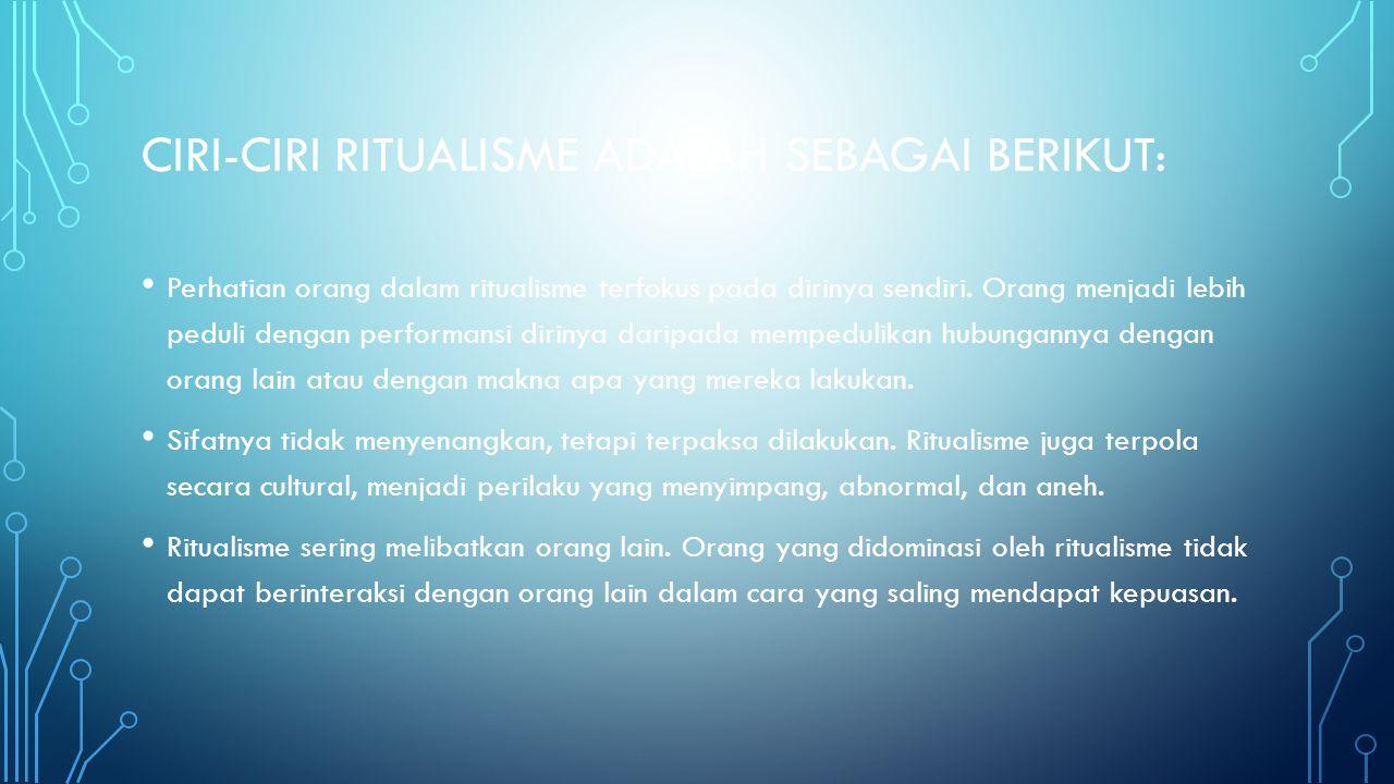 CIRI-CIRI RITUALISME ADALAH SEBAGAI BERIKUT: Perhatian orang dalam ritualisme terfokus pada dirinya sendiri. Orang menjadi lebih peduli dengan perform