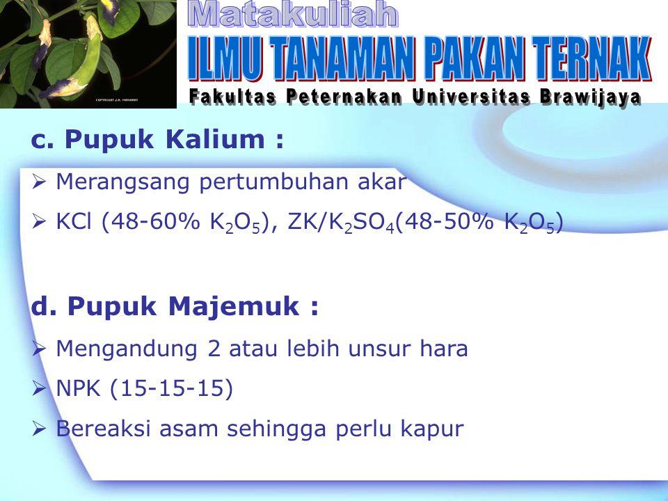 c. Pupuk Kalium :  Merangsang pertumbuhan akar  KCl (48-60% K 2 O 5 ), ZK/K 2 SO 4 (48-50% K 2 O 5 ) d. Pupuk Majemuk :  Mengandung 2 atau lebih un
