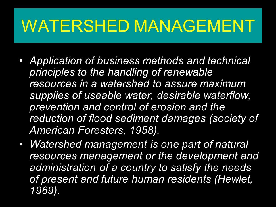WATERSHED MANAGEMENT Application of business methods and technical principles to the handling of renewable resources in a watershed to assure maximum