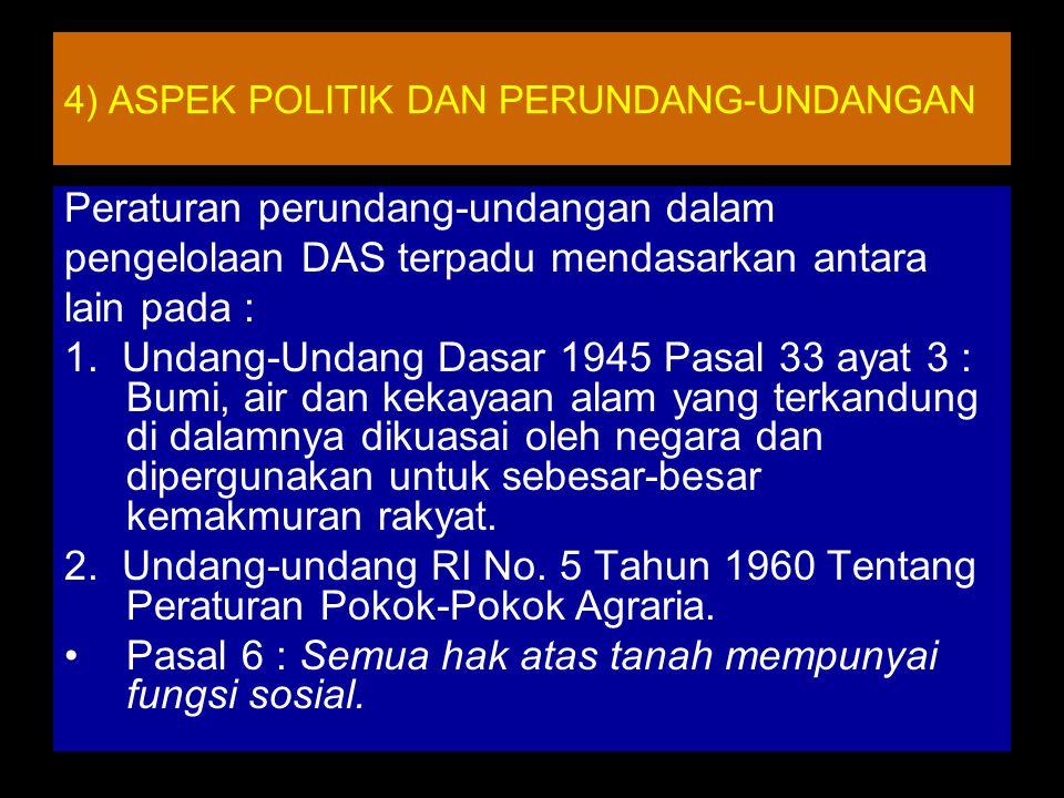 4) ASPEK POLITIK DAN PERUNDANG-UNDANGAN Peraturan perundang-undangan dalam pengelolaan DAS terpadu mendasarkan antara lain pada : 1.