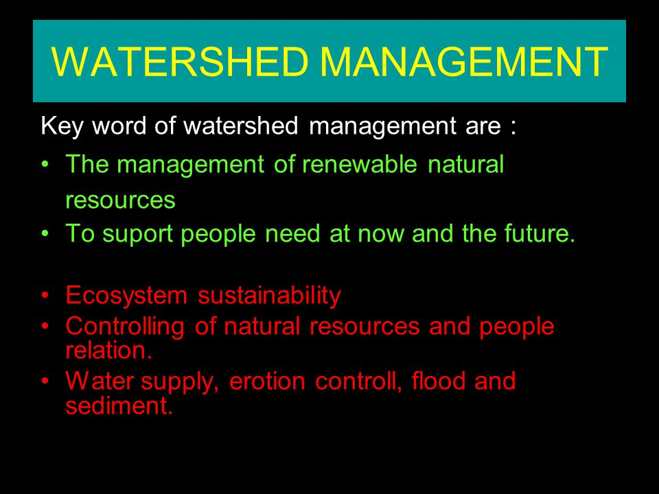 WATERSHED MANAGEMENT Ecosystem sustainability Controlling of relation between natural resources and people.