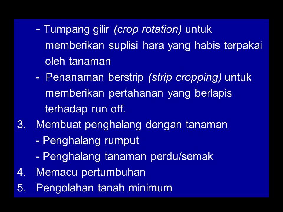 - Tumpang gilir (crop rotation) untuk memberikan suplisi hara yang habis terpakai oleh tanaman - Penanaman berstrip (strip cropping) untuk memberikan pertahanan yang berlapis terhadap run off.