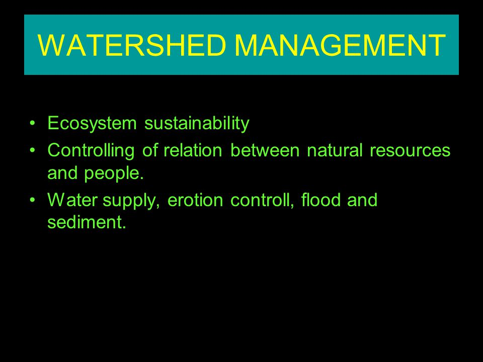 WATERSHED MANAGEMENT Ecosystem sustainability Controlling of relation between natural resources and people. Water supply, erotion controll, flood and