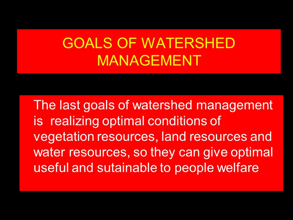GOALS OF WATERSHED MANAGEMENT The last goals of watershed management is realizing optimal conditions of vegetation resources, land resources and water