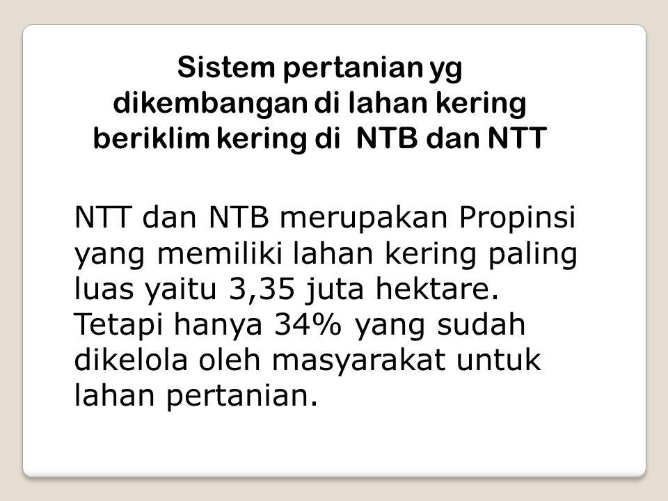 Sistem pertanian yg dikembangan di lahan kering beriklim kering di NTB dan NTT NTT dan NTB merupakan Propinsi yang memiliki lahan kering paling luas y