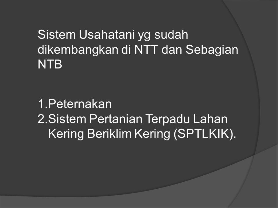 Sistem Usahatani yg sudah dikembangkan di NTT dan Sebagian NTB 1.Peternakan 2.Sistem Pertanian Terpadu Lahan Kering Beriklim Kering (SPTLKIK).