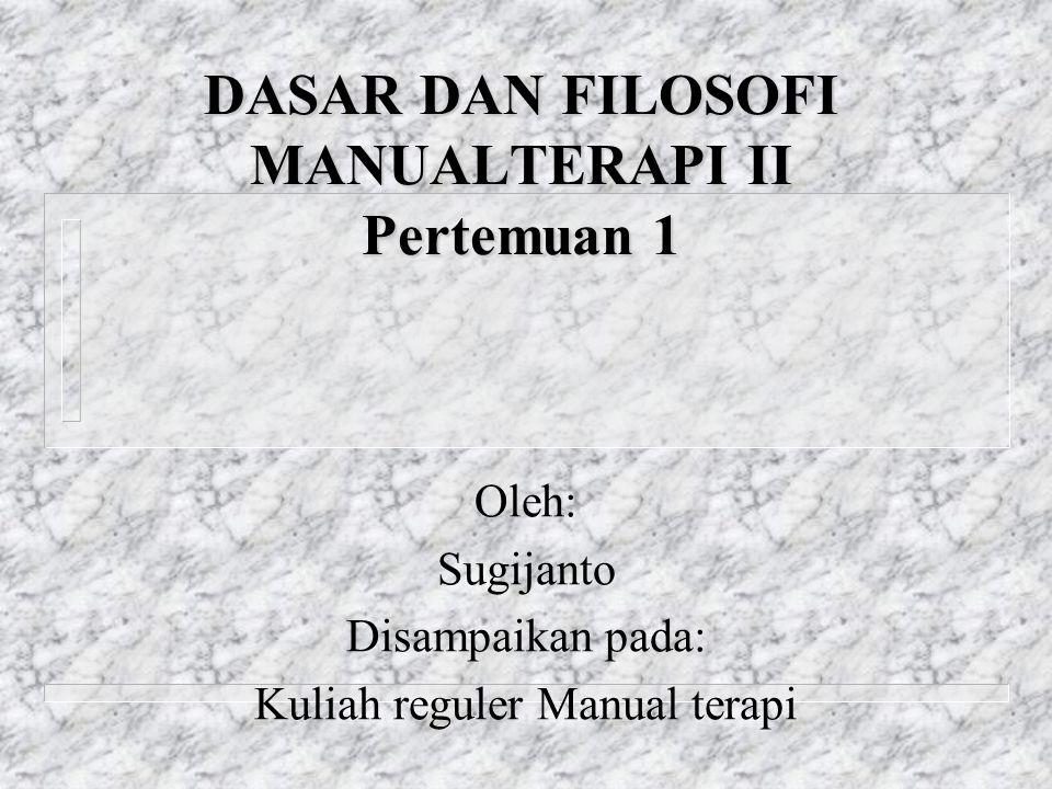 DASAR DAN FILOSOFI MANUALTERAPI II Pertemuan 1 Oleh: Sugijanto Disampaikan pada: Kuliah reguler Manual terapi