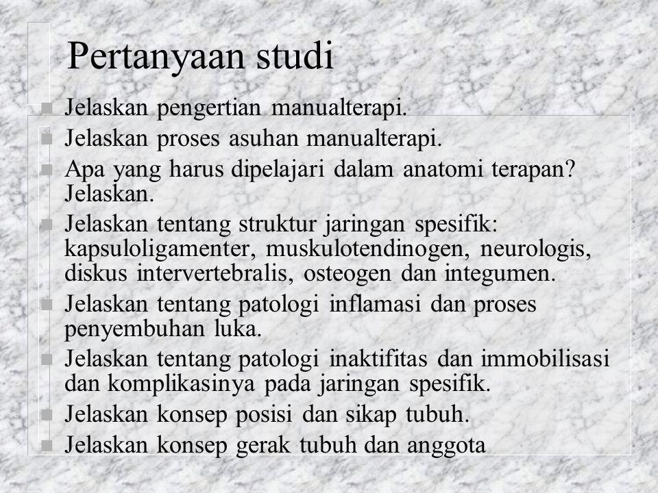 Pertanyaan studi n Jelaskan pengertian manualterapi. n Jelaskan proses asuhan manualterapi. n Apa yang harus dipelajari dalam anatomi terapan? Jelaska