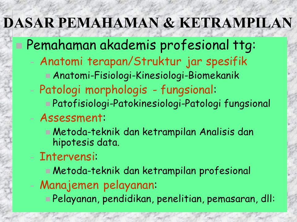DASAR PEMAHAMAN & KETRAMPILAN n Pemahaman akademis profesional ttg: – Anatomi terapan/Struktur jar spesifik n Anatomi-Fisiologi-Kinesiologi-Biomekanik