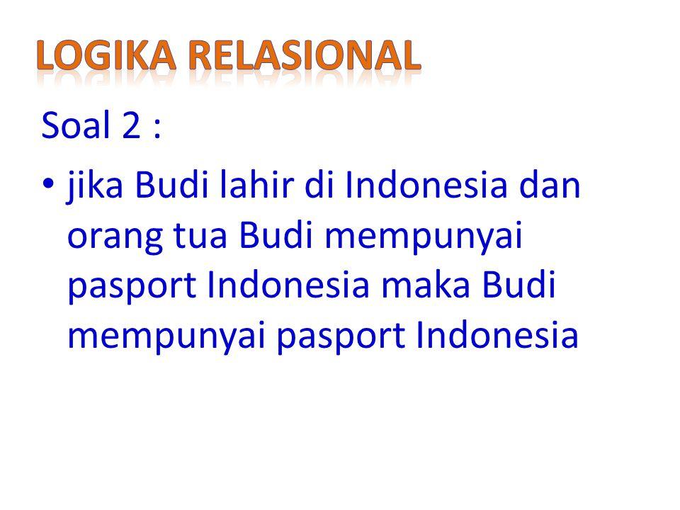 Soal 2 : jika Budi lahir di Indonesia dan orang tua Budi mempunyai pasport Indonesia maka Budi mempunyai pasport Indonesia