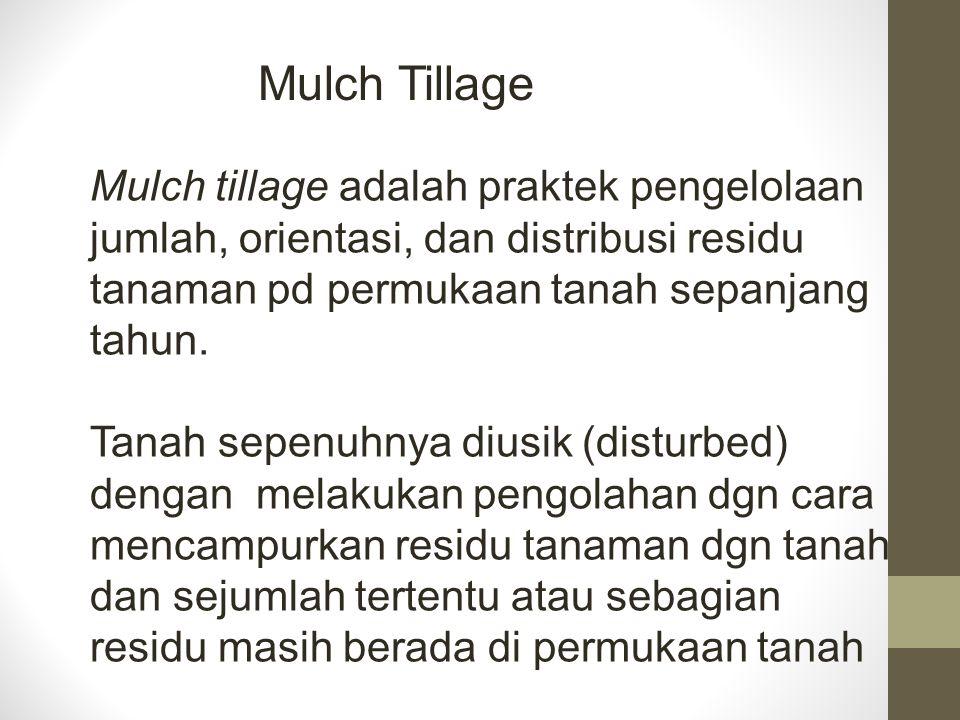 Mulch Tillage Mulch tillage adalah praktek pengelolaan jumlah, orientasi, dan distribusi residu tanaman pd permukaan tanah sepanjang tahun. Tanah sepe